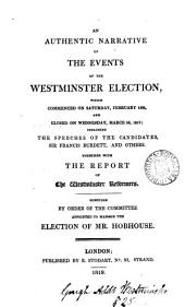 An Authentic Narrative of the Events of the Westminster Election, which Commenced on Saturday, February 13th, and Closed on Wednesday, March 3d, 1819: Including the Speeches of the Candidates, Sir Francis Burdett, and Others; Together with the Report of the Westminster Reformers