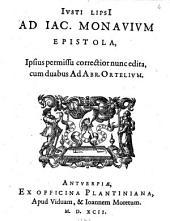 Justi Lipsii Ad Jac. Monavium Epistola, ipsius permissu correctior nunc edita, cum duabus ad Abr. Ortelium