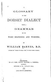 A Glossary of the Dorset Dialect with a Grammar of Its Word Shapening and Wording