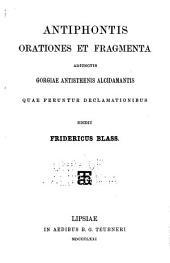 Antiphontis orationes et fragmenta: adiunctis Gorgiae, Antisthenis, Alcidamantis quae feruntur declamationibus