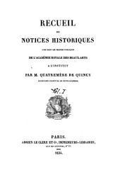 Récueil de notices historiques lues dans les séances publiques de l'Academie royale des beaux-arts à l'institut: Volume1