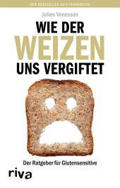 Wie der Weizen uns vergiftet: Der Ratgeber für Glutensensitive