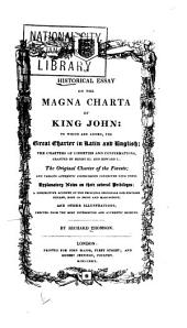 An Historical Essay on the Magna Charta of King John: To which are Added, the Great Charter in Latin and English; the Charters of Liberties and Confirmations, Granted by Henry III. and Edward I.; the Original Charter of the Forests; and Various Authentic Instruments Connected with Them: Explanatory Notes on Their Several Privileges; a Descriptive Account of the Principal Originals and Editions Extant, Both in Print and Manuscript; and Other Illustrations, Derived from the Most Interesting and Authentic Sources