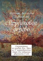 Персиковое дерево. Сказкотерапия на каждый день. Цикл терапевтических сказок для повышения уверенности в себе