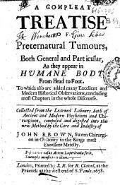 A Compleat Treatise of Preternatural Tumours: Both General and Particular, as They Appear in Humane Body from Head to Foot : to which Also are Added Many Excellent and Modern Historical Observations, Concluding Most Chapters in the Whole Discourse