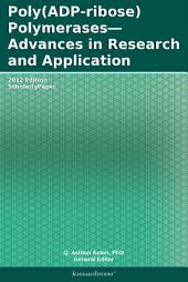 Poly(ADP-ribose) Polymerases—Advances in Research and Application: 2012 Edition: ScholarlyPaper