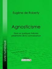 Agnosticisme: Essai sur quelques théories pessimistes de la connaissance