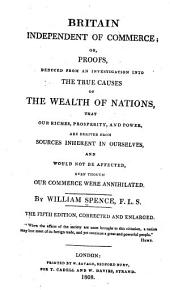 Britain Independent of Commerce; Or, Proofs, Deduced from an Investigation Into the True Causes of the Wealth of Nations, that Our Riches, Prosperity, and Power are Derived from Sources Inherent in Ourselves, and Would Not be Affected, Even Though Our Commerce Were Anihilated