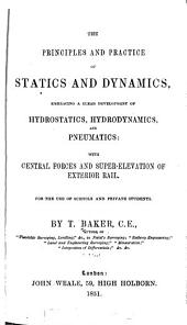 The Principles and Practice of Statics and Dynamics: Embracing a Clear Development of Hydrostatics, Hydrodynamics, and Pneumatics: with Central Forces and Super-elevation of Exterior Rail ...