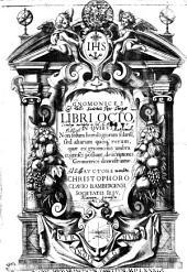 GNOMONICES LIBRI OCTO: IN QVIBVS Non solum horologiorum solariu[m], sed aliarum quoq[ue] rerum, quae ex gnomonis umbra cognosci possunt, descriptiones Geometrice demonstrantur