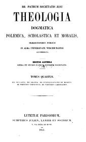 Theologia dogmatica, polemica, scholastica et moralis: prælectionibus publicis in Alma Universitate Wircenburgensi accommodata, Volume 4