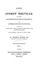 The Life of Andrew Melville: Containing Illustrations of the Ecclesiastical and Literary History of Scotland During the Latter Part of the Sixteenth and Beginning of the Seventeenth Century : with an Appendix Consisting of Original Papers, Volumes 1-2