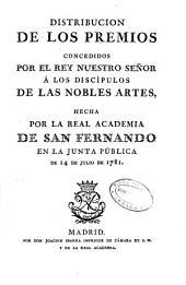 Distribución de los premios concedidos por el rey nuestro señor á los discípulos de las nobles artes, hecha por la Real Academia de San Fernando en la Junta Pública de 14 de Julio de 1781
