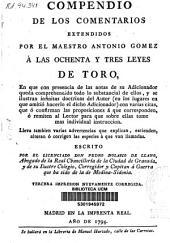Compendio de los comentarios extendidos por el maestro Antonio Gómez a las ochenta y tres Leyes de Toro...: lleva tambien varias advertencias que explican, extienden, alteran ó corrigen las especies á que van llamadas