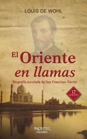 El oriente en llamas: Biografía novelada de San Francisco Xavier