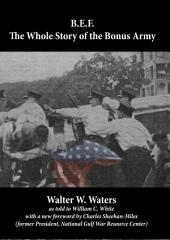 B.E.F.: The Whole Story of the Bonus Army: With a foreword by Charles Sheehan-Miles
