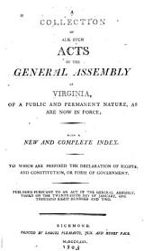 A Collection of All Such Acts of the General Assembly of Virginia, of a Public and Permanent Nature, as are Now in Force: With a New and Complete Index : to which are Prefixed the Declaration of Rights, and Constitution, Or Form of Government, Volume 1
