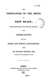 The ordinances of the mines of New Spain tr., with observations upon the mines and mining associations. By C. Thomson