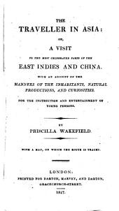 The Traveller in Asia: Or, A Visit to the Most Celebrated Parts of the East Indies and China: With an Account of the Manners of the Inhabitants, Natural Productions, and Curiosities. : For the Instruction and Entertainment of Young Persons