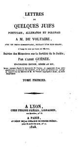 Lettres de quelques Juifs portugais, allemands et polonais à M. de Voltaire: avec un petit commentaire extrait d'un plus grand, à l'usage de ceux qui lisent ses oeuvres, suivies des mémoires sur la fertilité de la Judée, Volume1
