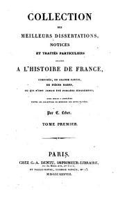 Collection des meilleurs dissertations: notices et traités particuliers relatifs à l'histoire de France, composée, en grande partie, de pièces rares, ou qui n'ont jamais été pub. séparément; pour servir à compléter toutes les collections de mémoires sur cette matière, Volume1