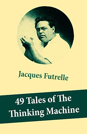 49 Tales of The Thinking Machine  49 detective stories featuring Professor Augustus S  F  X  Van Dusen  also known as  The Thinking Machine   PDF