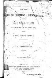 The New Code of Criminal Procedure: Being Act No. X. of 1882, as Amended Up to April 1894, with a Most Copious Index