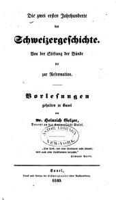 Die zwei ersten Jahrhunderte der Schweizergeschichte: von der Stiftung der Bünde bis zur Reformation