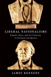 Liberal Nationalisms: Empire, State, and Civil Society in Scotland and Quebec