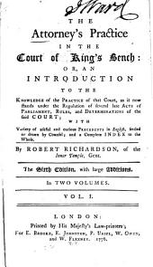 The Attorney's Practice in the Court of King's Bench: Or, an Introduction to the Knowledge of the Practice of that Court, as If Now Stands Under the Regulation of Several Late Acts of Parliament, Rules, and Determinations of the Said Court; with Variety of Useful and Curious Precedents in English, Settled Or Drawn by Counsel; and a Complete Index to the Whole, Volume 1