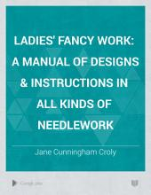 Ladies' Fancy Work: A Manual of Designs & Instructions in All Kinds of Needlework