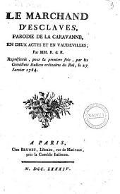 Le marchand d'esclaves, parodie de la Caravanne, en deux actes et en vaudevilles. Par MM. R. & R. Représentée, pour la première fois, par les Comédians Italiens ordinaires du Roi, le 27 Janvier 1784