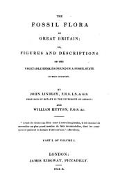 The Fossil Flora of Great Britain: Or Figures and Descriptions of the Vegetable Romains Found in a Fossil State in this Country, Volume 1, Issue 1