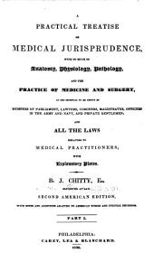 A Practical Treatise on Medical Jurisprudence: With So Much of Anatomy, Physiology, Pathology, and the Practice of Medicine and Surgery, as are Essential to be Known by Members of Parliament, Lawyers, Coroners, Magistrates, Officers in the Army and Navy, and Private Gentlemen; and All the Laws Relating to Medical Practitioners, Part 1