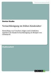 Vernachlässigung im frühen Kindesalter: Darstellung von Ursachen, Folgen und rechtlichen Aspekten der Kindesvernachlässigung am Beispiel von Christian B.