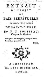 Extrait du projet de paix perpétuelle de monsieur l'abbé de Saint-Pierre. Par J. J. Rousseau