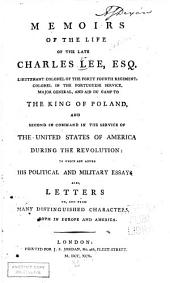 Memoirs of the Life of the Late Charles Lee, Esq. Second in Command in the Service of the United States of America During the Revolution: To which are Added His Political and Military Essays. Also, Letters To, and from Many Distinguished Characters, Both in Europe and America
