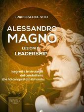 Alessandro Magno. Lezioni di leadership: I segreti del condottiero che ha conquistato il mondo