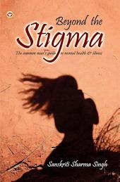 Beyond the Stigma: The common man?s guide to mental health & illness!