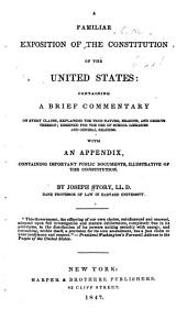 A Familiar Exposition of the Constitution of the United States: Containing a Brief Commentary on Every Clause, Explaining the True Nature, Reasons, and Objects Thereof ; Designed for the Use of School Libraries and General Readers. With an Appendix, Containing Important Public Documents, Illustrative of the Constitution