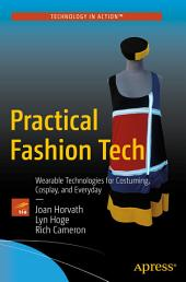 Practical Fashion Tech: Wearable Technologies for Costuming, Cosplay, and Everyday