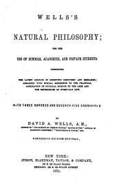 Well's Natural Philosophy for the Use of Schools, Academies and Private Students, Introducing the Latest Results of Scientific Discovery and Research: Arranged with Special Reference to the Practical Application of Physical Science to the Arts and the Experiences of Every-day Life