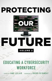 Protecting Our Future, Volume 2: Educating a Cybersecurity Workforce
