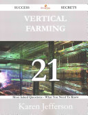 Vertical Farming 21 Success Secrets - 21 Most Asked Questions on Vertical Farming - What You Need to Know