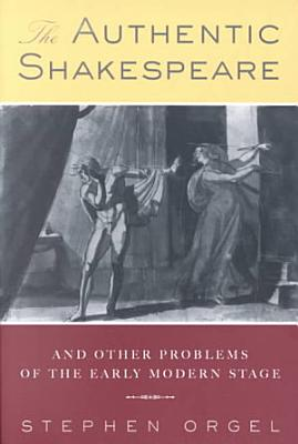 The Authentic Shakespeare  and Other Problems of the Early Modern Stage PDF