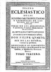 Teatro ecclesiastico de las iglesias metropolitanas y catedrales de los reynos de las dos Castillas (etc.)