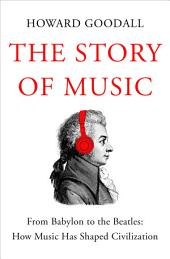 The Story of Music: From Babylon to the Beatles: How Music Has Shaped Civilization