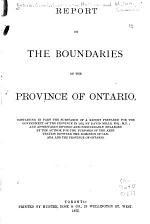 Report on the Boundaries of the Province of Ontario, Containing in Part the Substance of a Report Prepared for the Government of the Province in 1872