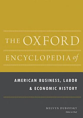The Oxford Encyclopedia of American Business  Labor  and Economic History