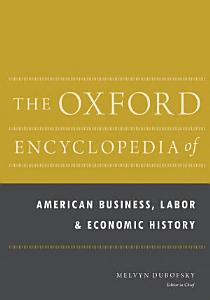 The Oxford Encyclopedia of American Business  Labor  and Economic History Book